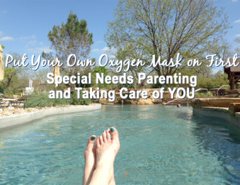 Put Your Own Oxygen Mask on First : Special Needs Parenting and Taking Care of You